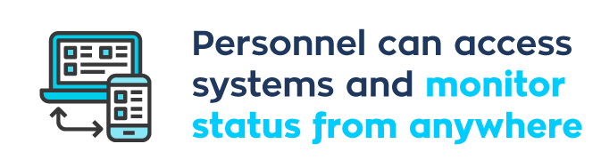 Personnel can access systems and monitor status from anywhere